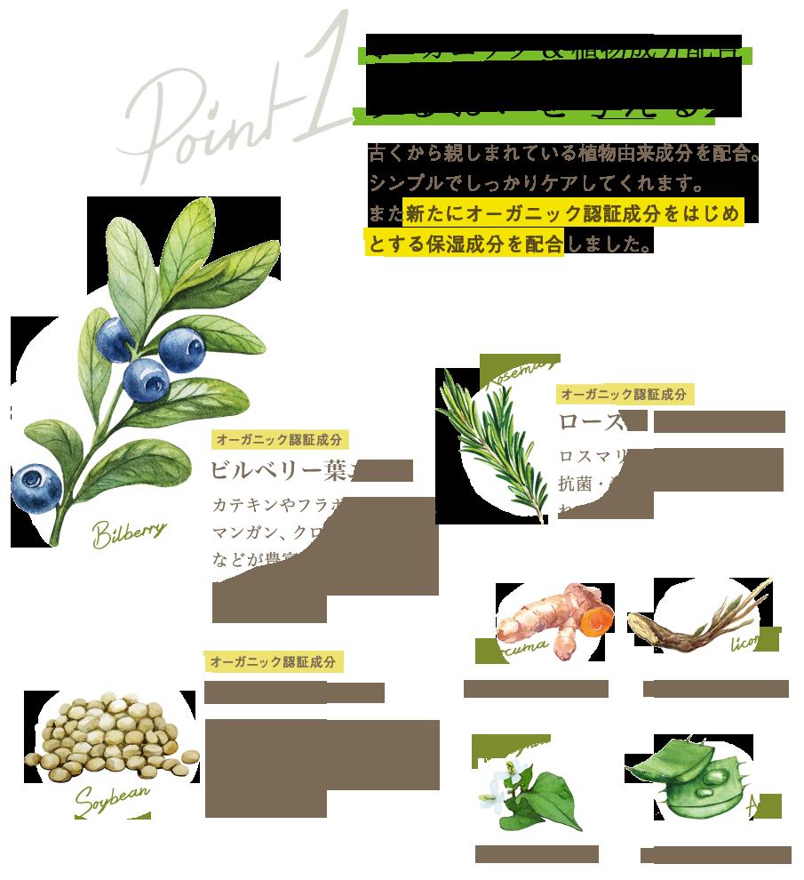 オーガニック&植物成分配合でうるおいを与える。古くから親しまれている植物由来成分を配合。シンプルでしっかりケアしてくれます。また新たにオーガニック認証成分をはじめとする保湿成分を配合しました。ビルベリー葉エキス(オーガニック認証成分):カテキンやフラボノール、鉄、マンガン、クロム、アルブチンなどが豊富に含まれているので、保湿・美肌に効果が期待されています。/ローズマリー葉エキス(オーガニック認証成分):ロスマリン産を主成分とし、抗菌・殺菌効果を持つと言われています。/ダイズ種子エキス(オーガニック認証成分):イソフラボンはもちろんのこと、美容に不可欠な良質なタンパク質やサポニンなどを豊富に含んでいます。/植物成分:アロエベラ葉エキス・ドクダミエキス・ウコン根茎エキス・カンゾウ根エキス