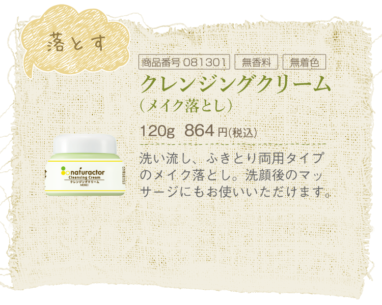 ナチュラクタークレンジングクリーム(メイク落とし)/120g/864円(税込)/商品番号081301/無香料/無着色/洗い流し、ふきとり両用タイプのメイク落とし。洗顔後のマッサージにもお使いいただけます。