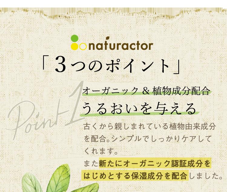 ナチュラクター「3つのポイント」/ポイント1⇒オーガニック&植物成分配合でうるおいを与える。古くから親しまれている植物由来成分を配合。シンプルでしっかりケアしてくれます。また新たにオーガニック認証成分をはじめとする保湿成分を配合しました。