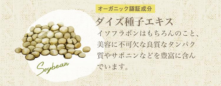 ダイズ種子エキス(オーガニック認証成分):イソフラボンはもちろんのこと、美容に不可欠な良質なタンパク質やサポニンなどを豊富に含んでいます。