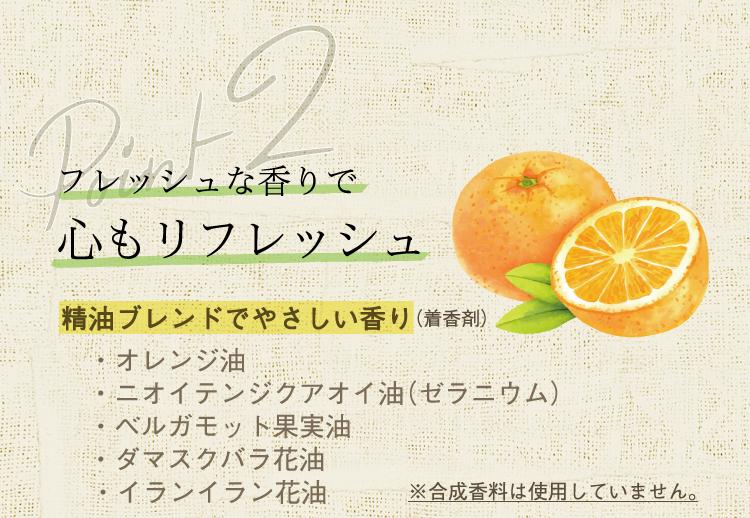 ナチュラクター「3つのポイント」/ポイント2⇒フレッシュな香りで心もリフレッシュ。精油ブレンドでやさしい香り(着香剤):オレンジ油・ニオイテンジクアオイ油(ゼラニウム)・ベルガモット果実油・ダマスクバラ花油・イランイラン花油 ※合成香料は使用していません。
