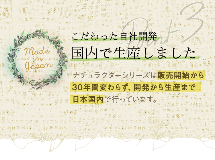 ナチュラクター「3つのポイント」/ポイント3⇒こだわった自社開発、国内で生産しました。ナチュラクターシリーズは販売開始から30年間変わらず、開発から生産まで日本国内で行っています。